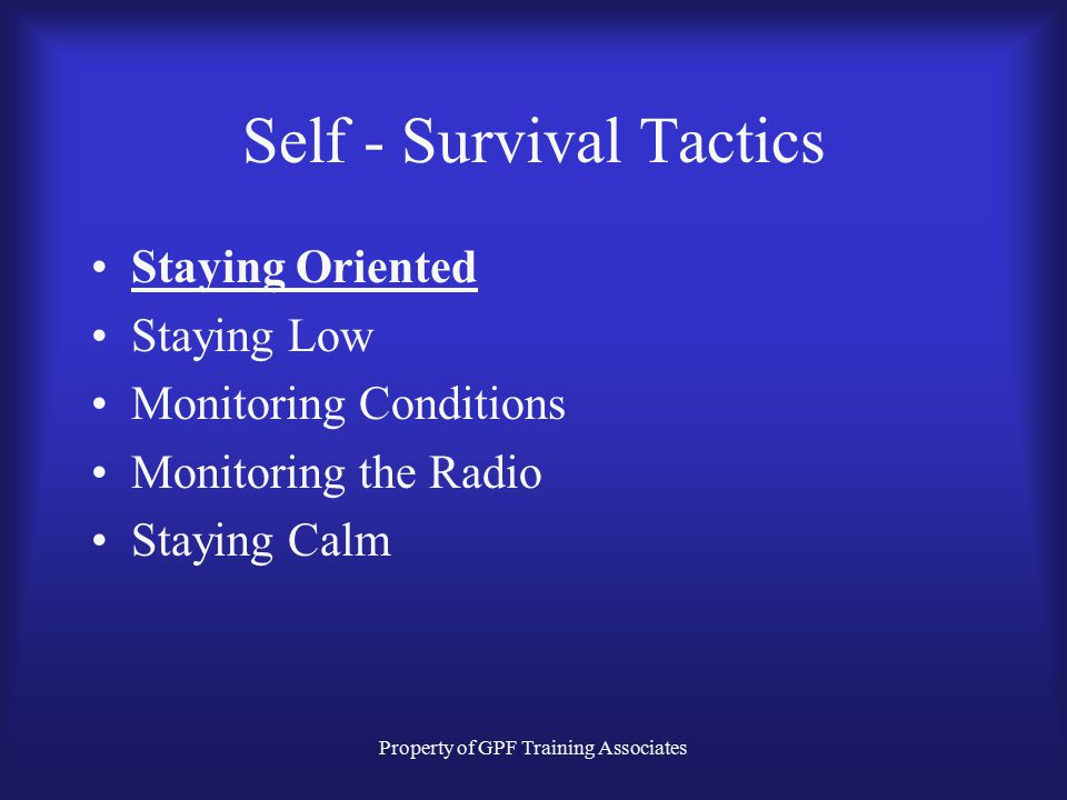 Property of GPF Training Associates Self - Survival Tactics There are FIVE basic tactics that, if performed at every interior structural fire operatio