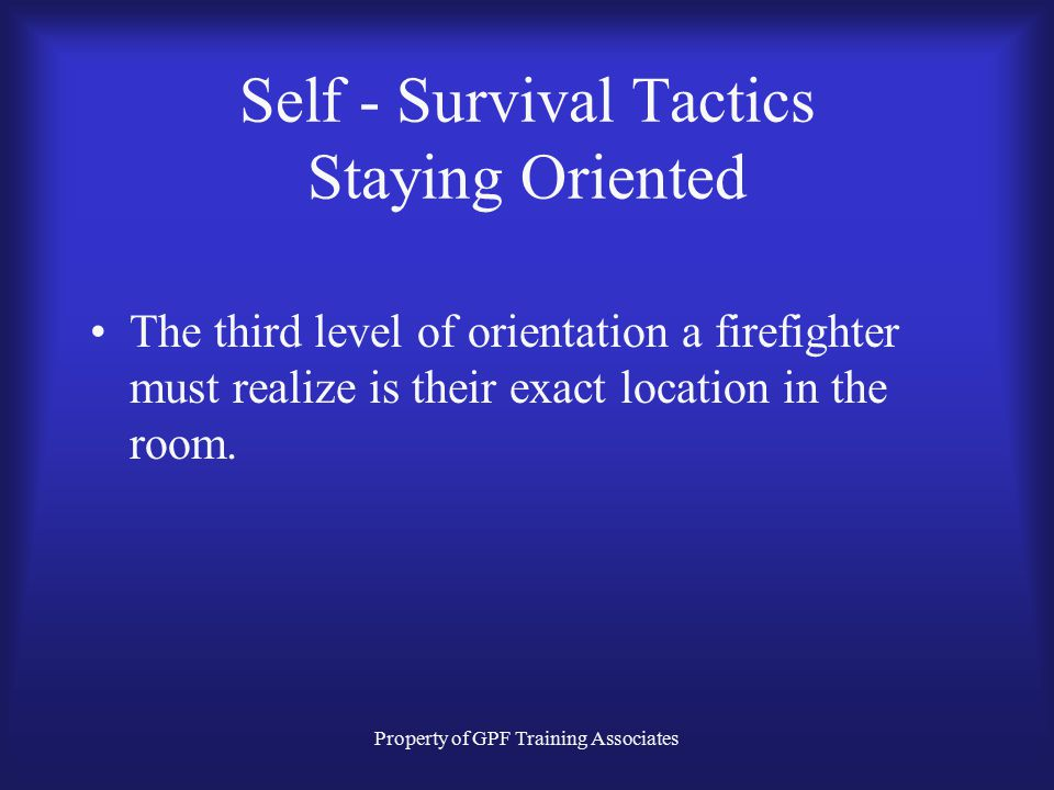 Property of GPF Training Associates Self - Survival Tactics Staying Oriented The second level of orientation that must be understood is the room layou