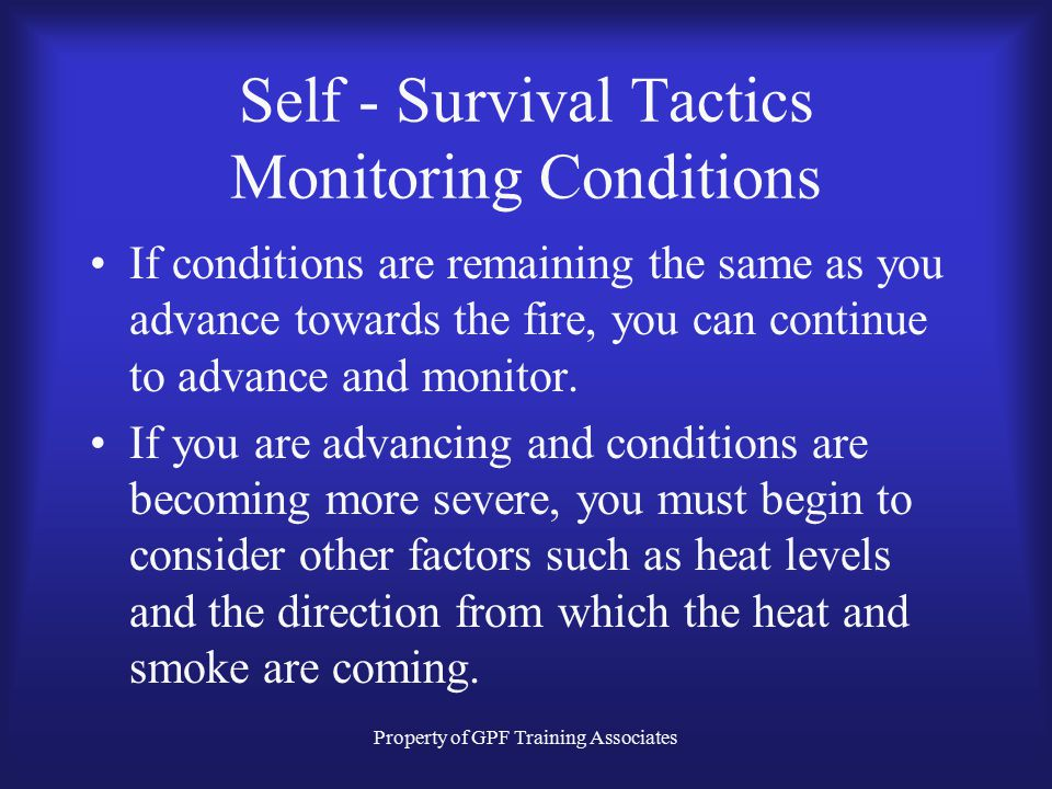 Property of GPF Training Associates Self - Survival Tactics Monitoring Conditions Basic Observations- –Smoke behavior, movement. –Smoke density and fi