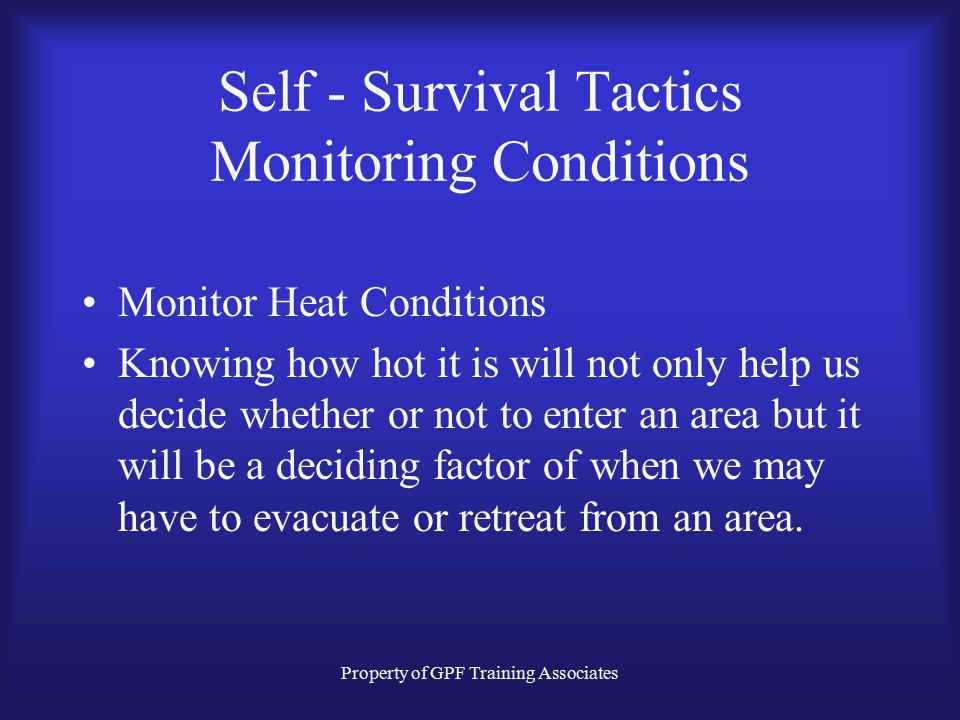 Property of GPF Training Associates Self - Survival Tactics Monitoring Conditions If conditions are remaining the same as you advance towards the fire