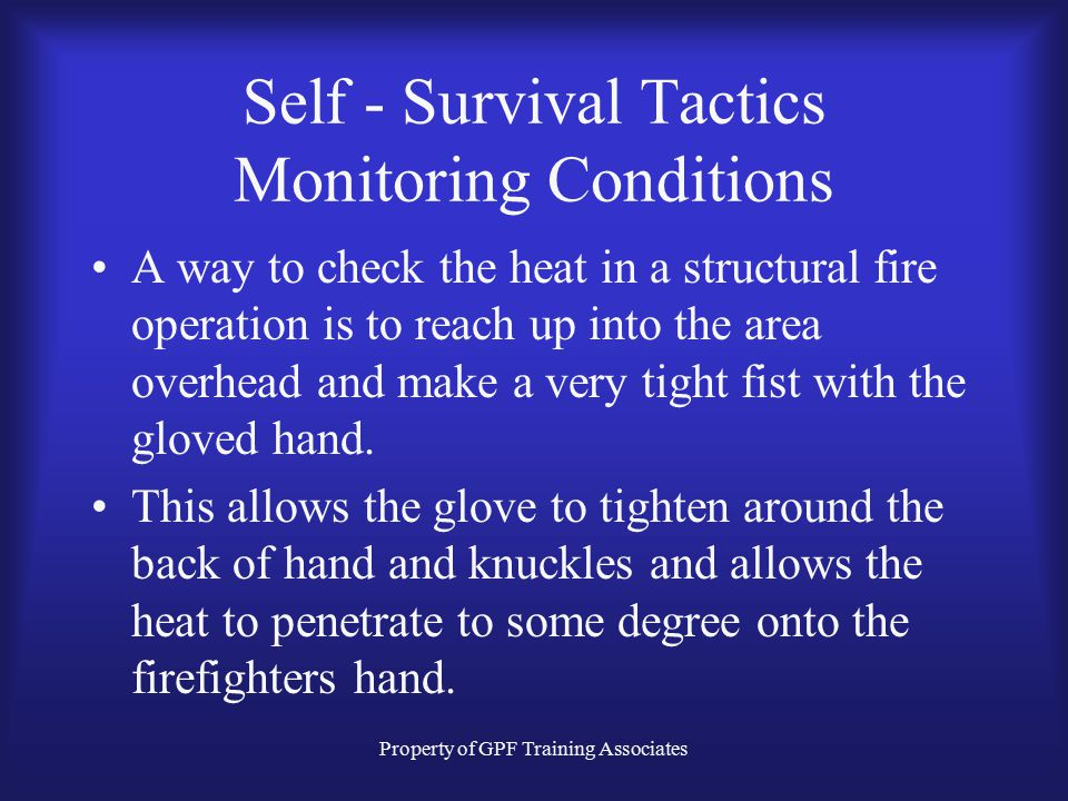 Property of GPF Training Associates Self - Survival Tactics Monitoring Conditions This is a tremendous area of concern. Firefighters are accustomed to