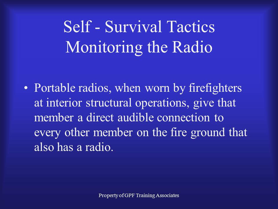 Property of GPF Training Associates Self - Survival Tactics Staying Oriented Staying Low Monitoring Conditions Monitoring the Radio Staying Calm
