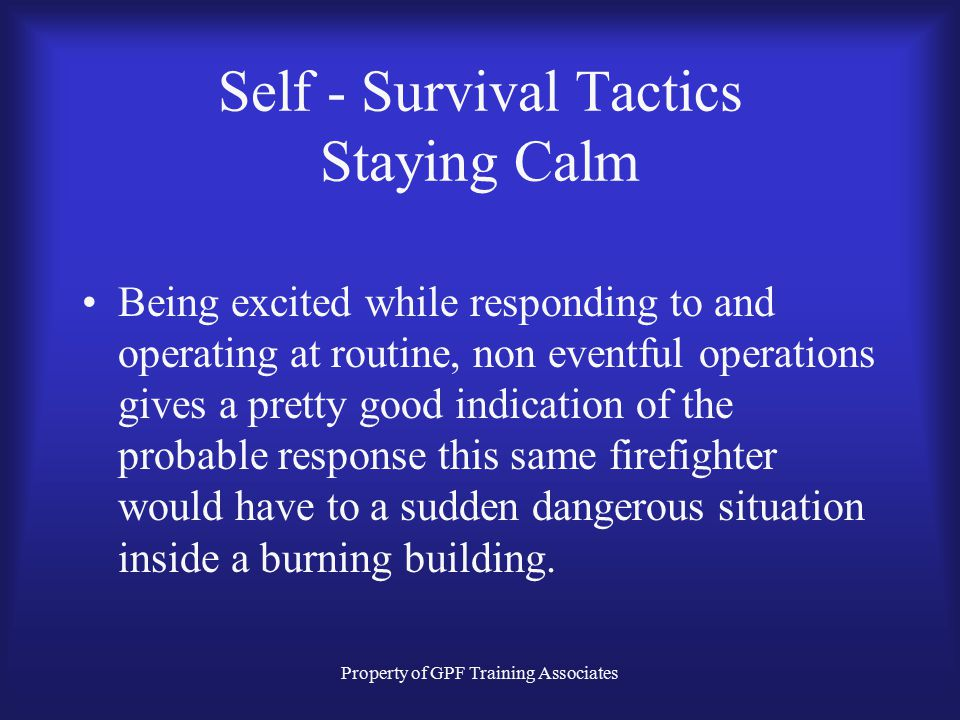 Property of GPF Training Associates Self - Survival Tactics Staying Calm Mastering the tactics such as Staying Low, Staying Oriented, Monitoring Condi