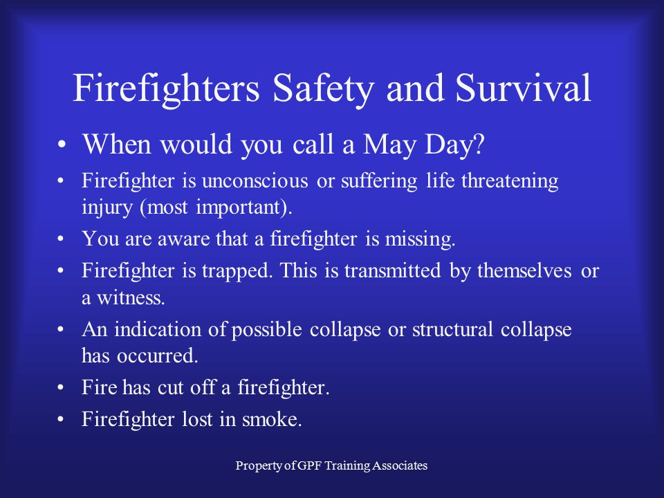 Property of GPF Training Associates Firefighters Safety and Survival May Day –Definition An immediate call for distress by a firefighter in imminent d