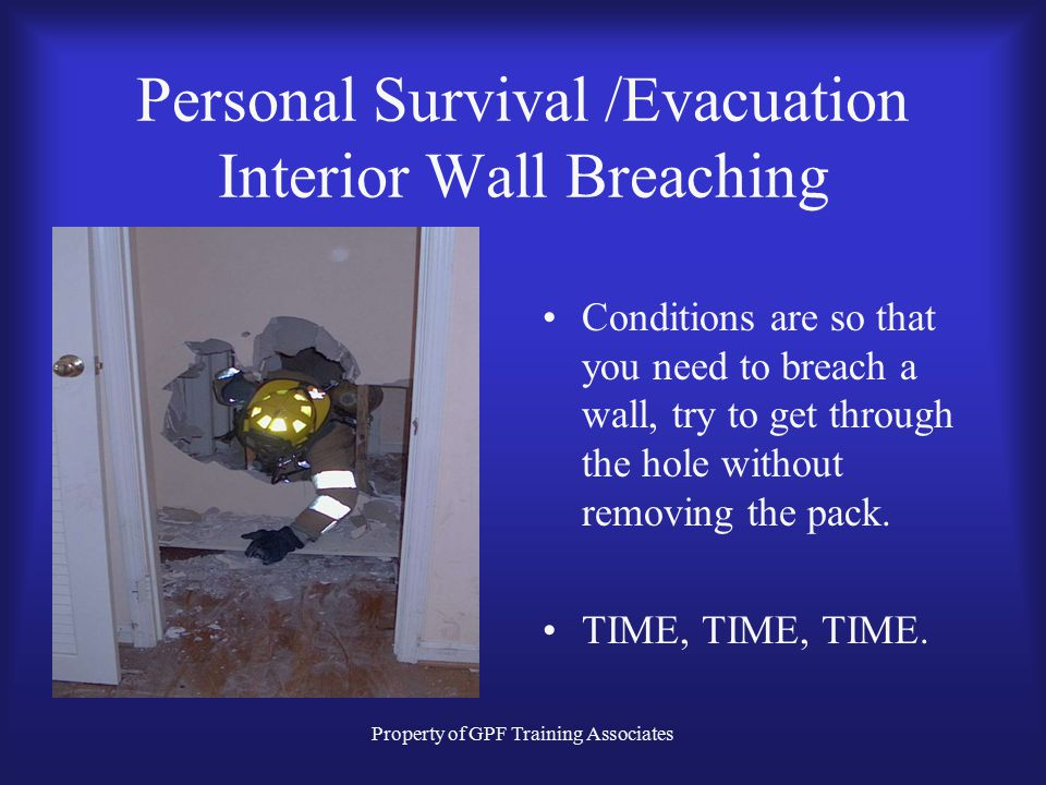 Property of GPF Training Associates Personal Survival /Evacuation Interior Wall Breaching The studs may be too tight to pass. Low profile or air pack