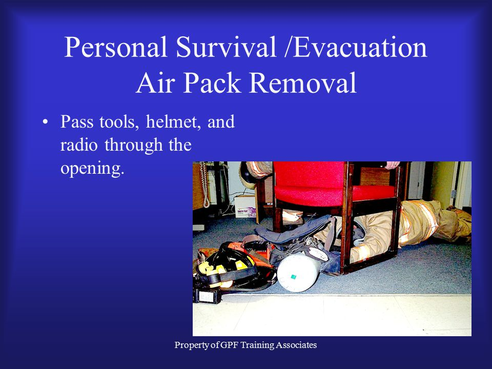 Property of GPF Training Associates Personal Survival /Evacuation Air Pack Removal Remove the air pack off the right shoulder and NEVER let it out of