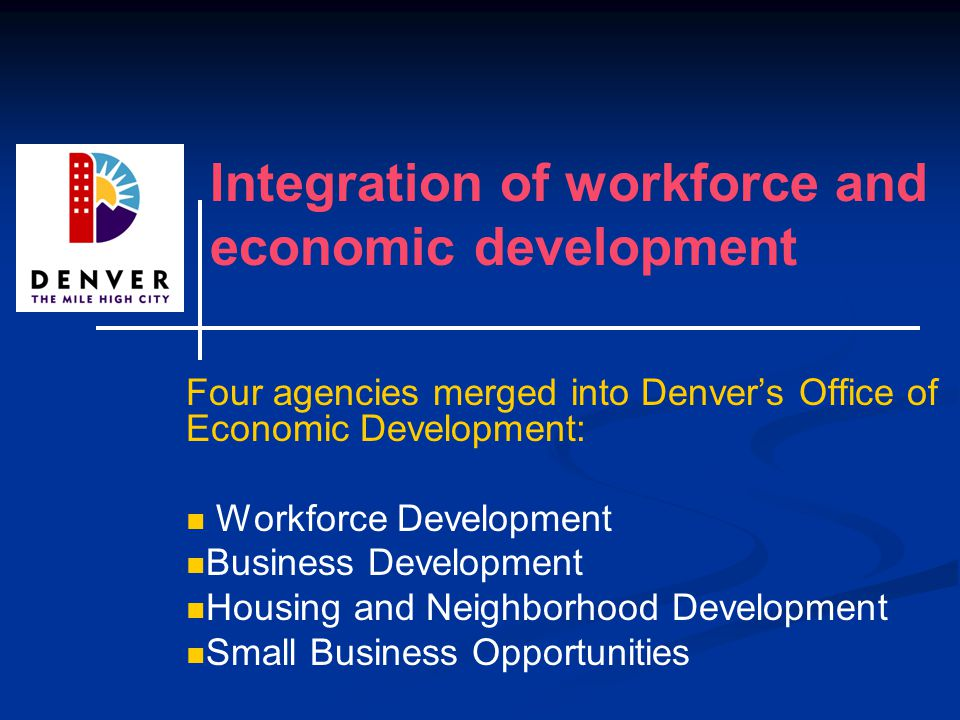 Integration of workforce and economic development Four agencies merged into Denver's Office of Economic Development: Workforce Development Business Development Housing and Neighborhood Development Small Business Opportunities