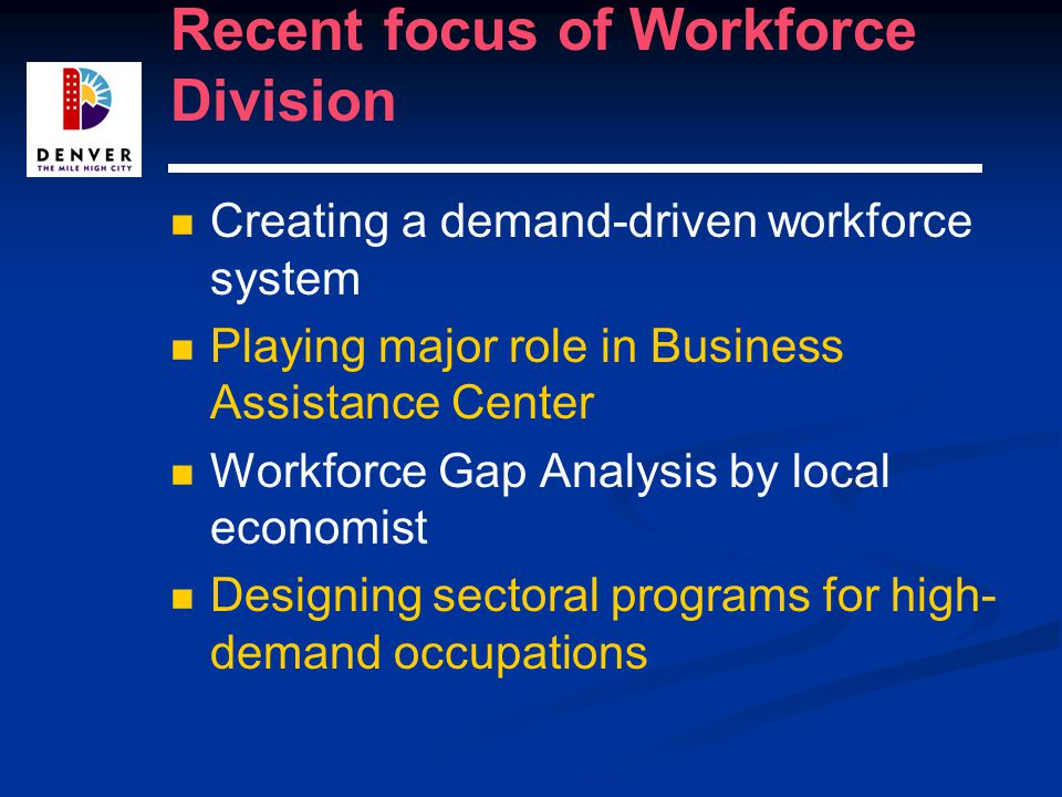 Recent focus of Workforce Division Creating a demand-driven workforce system Playing major role in Business Assistance Center Workforce Gap Analysis by local economist Designing sectoral programs for high- demand occupations