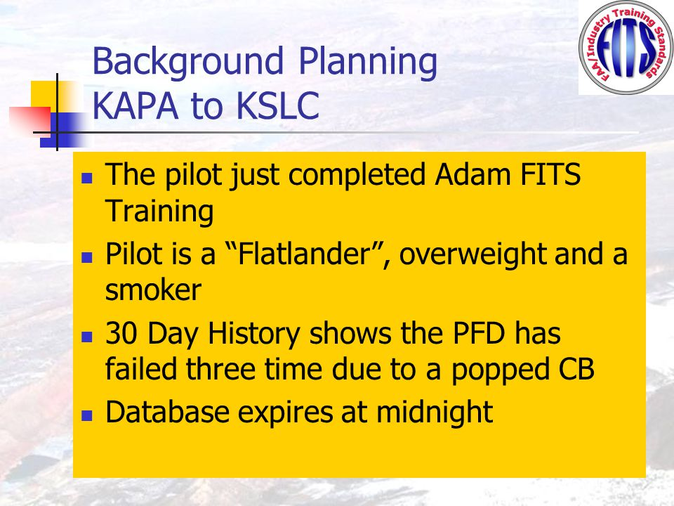 Background Planning KAPA to KSLC The pilot just completed Adam FITS Training Pilot is a Flatlander , overweight and a smoker 30 Day History shows the PFD has failed three time due to a popped CB Database expires at midnight