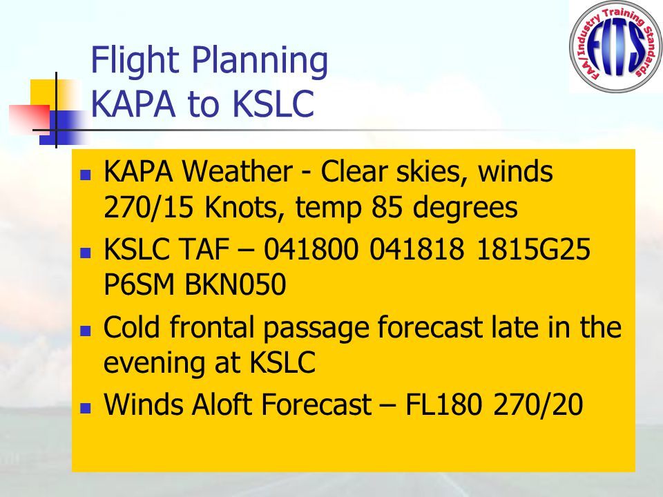 Flight Planning KAPA to KSLC KAPA Weather - Clear skies, winds 270/15 Knots, temp 85 degrees KSLC TAF – 041800 041818 1815G25 P6SM BKN050 Cold frontal passage forecast late in the evening at KSLC Winds Aloft Forecast – FL180 270/20
