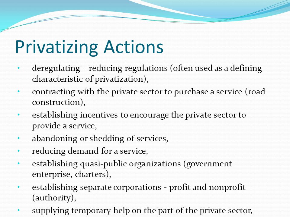 Privatizing Actions deregulating – reducing regulations (often used as a defining characteristic of privatization), contracting with the private sector to purchase a service (road construction), establishing incentives to encourage the private sector to provide a service, abandoning or shedding of services, reducing demand for a service, establishing quasi-public organizations (government enterprise, charters), establishing separate corporations - profit and nonprofit (authority), supplying temporary help on the part of the private sector,
