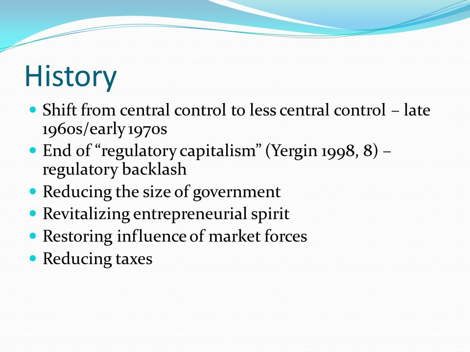 History Shift from central control to less central control – late 1960s/early 1970s End of regulatory capitalism (Yergin 1998, 8) – regulatory backlash Reducing the size of government Revitalizing entrepreneurial spirit Restoring influence of market forces Reducing taxes