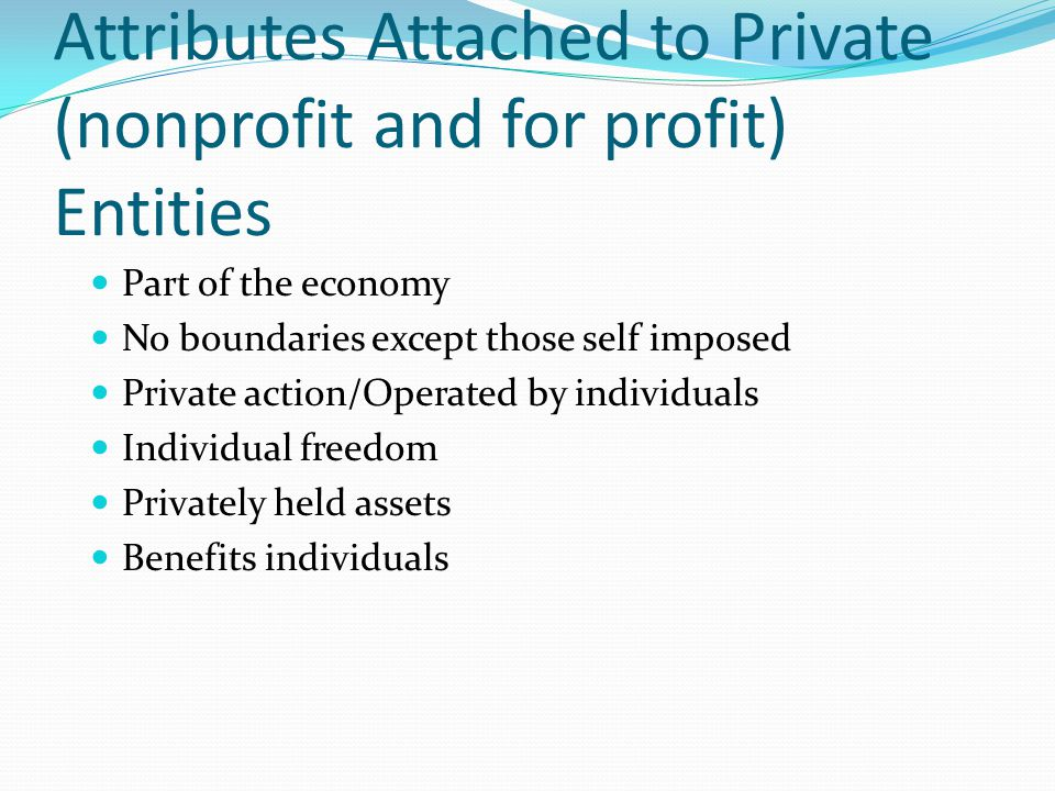 Attributes Attached to Private (nonprofit and for profit) Entities Part of the economy No boundaries except those self imposed Private action/Operated by individuals Individual freedom Privately held assets Benefits individuals