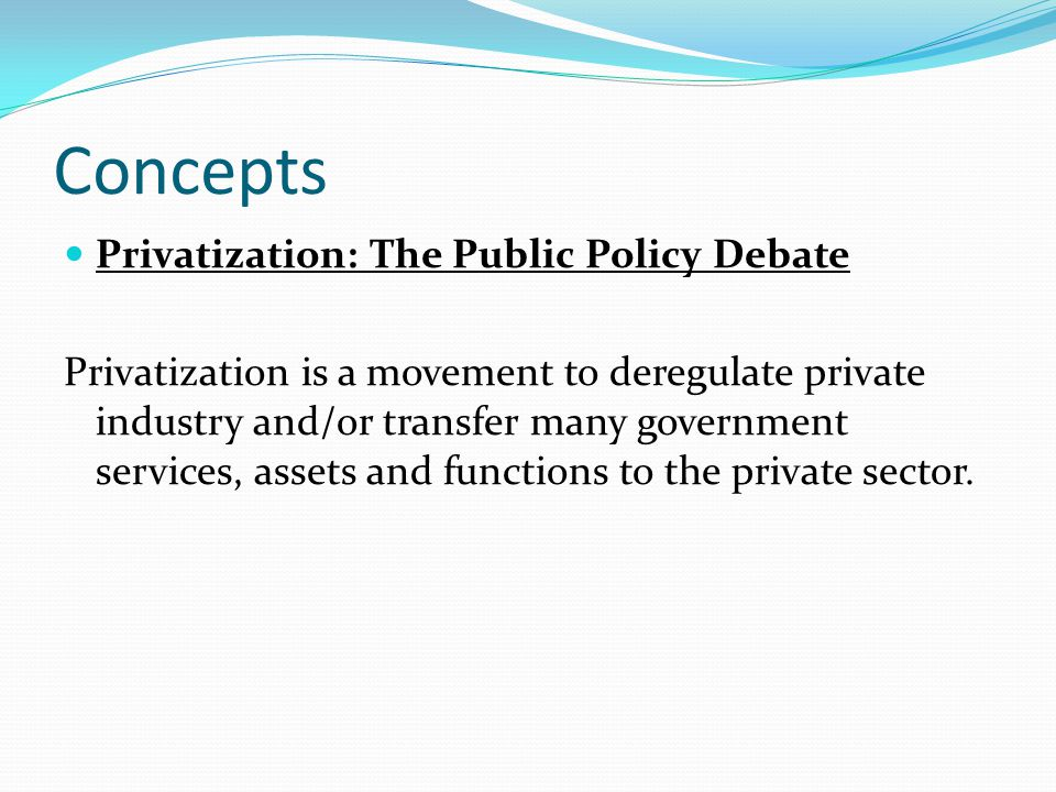 Concepts Privatization: The Public Policy Debate Privatization is a movement to deregulate private industry and/or transfer many government services, assets and functions to the private sector.