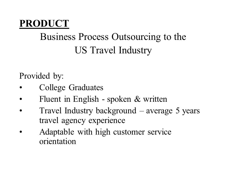 PRODUCT Business Process Outsourcing to the US Travel Industry Provided by: College Graduates Fluent in English - spoken & written Travel Industry background – average 5 years travel agency experience Adaptable with high customer service orientation