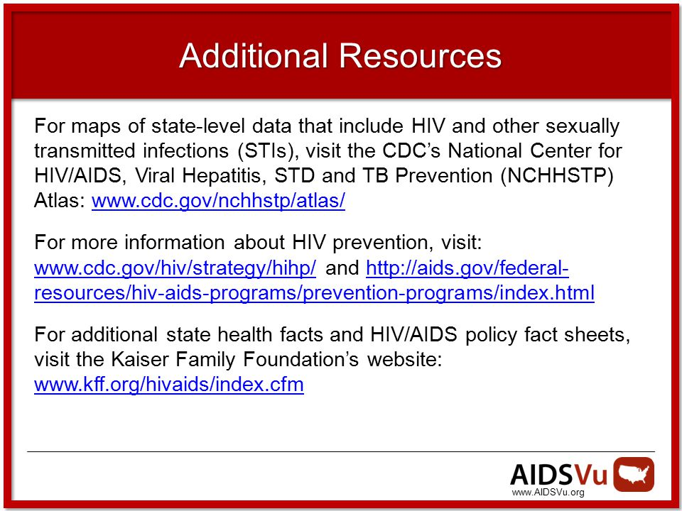 www.AIDSVu.org Additional Resources For maps of state-level data that include HIV and other sexually transmitted infections (STIs), visit the CDC's National Center for HIV/AIDS, Viral Hepatitis, STD and TB Prevention (NCHHSTP) Atlas: www.cdc.gov/nchhstp/atlas/www.cdc.gov/nchhstp/atlas/ For more information about HIV prevention, visit: www.cdc.gov/hiv/strategy/hihp/ and http://aids.gov/federal- resources/hiv-aids-programs/prevention-programs/index.html www.cdc.gov/hiv/strategy/hihp/http://aids.gov/federal- resources/hiv-aids-programs/prevention-programs/index.html For additional state health facts and HIV/AIDS policy fact sheets, visit the Kaiser Family Foundation's website: www.kff.org/hivaids/index.cfm www.kff.org/hivaids/index.cfm