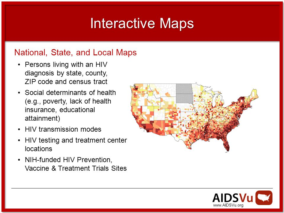 www.AIDSVu.org Interactive Maps National, State, and Local Maps Persons living with an HIV diagnosis by state, county, ZIP code and census tract Social determinants of health (e.g., poverty, lack of health insurance, educational attainment) HIV transmission modes HIV testing and treatment center locations NIH-funded HIV Prevention, Vaccine & Treatment Trials Sites