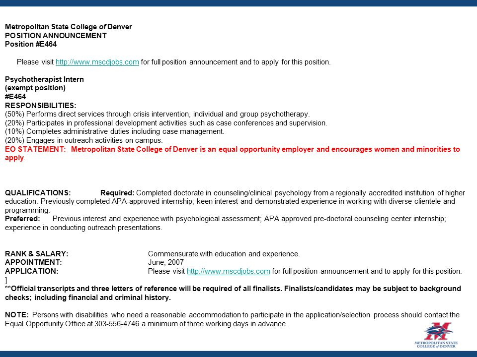 Metropolitan State College of Denver POSITION ANNOUNCEMENT Position #E464 Please visit http://www.mscdjobs.com for full position announcement and to apply for this position.http://www.mscdjobs.com Psychotherapist Intern (exempt position) #E464 RESPONSIBILITIES: (50%) Performs direct services through crisis intervention, individual and group psychotherapy.