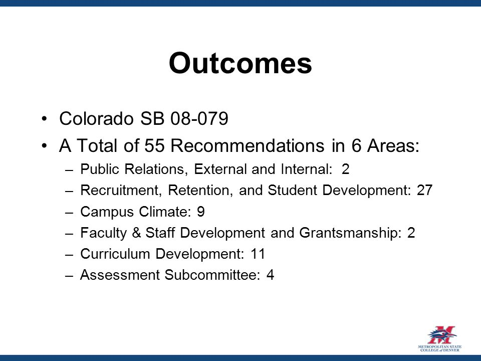 Outcomes Colorado SB 08-079 A Total of 55 Recommendations in 6 Areas: –Public Relations, External and Internal: 2 –Recruitment, Retention, and Student Development: 27 –Campus Climate: 9 –Faculty & Staff Development and Grantsmanship: 2 –Curriculum Development: 11 –Assessment Subcommittee: 4