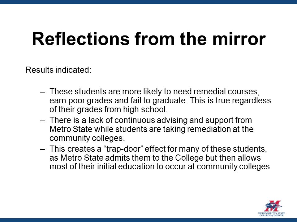 Reflections from the mirror Results indicated: –These students are more likely to need remedial courses, earn poor grades and fail to graduate.