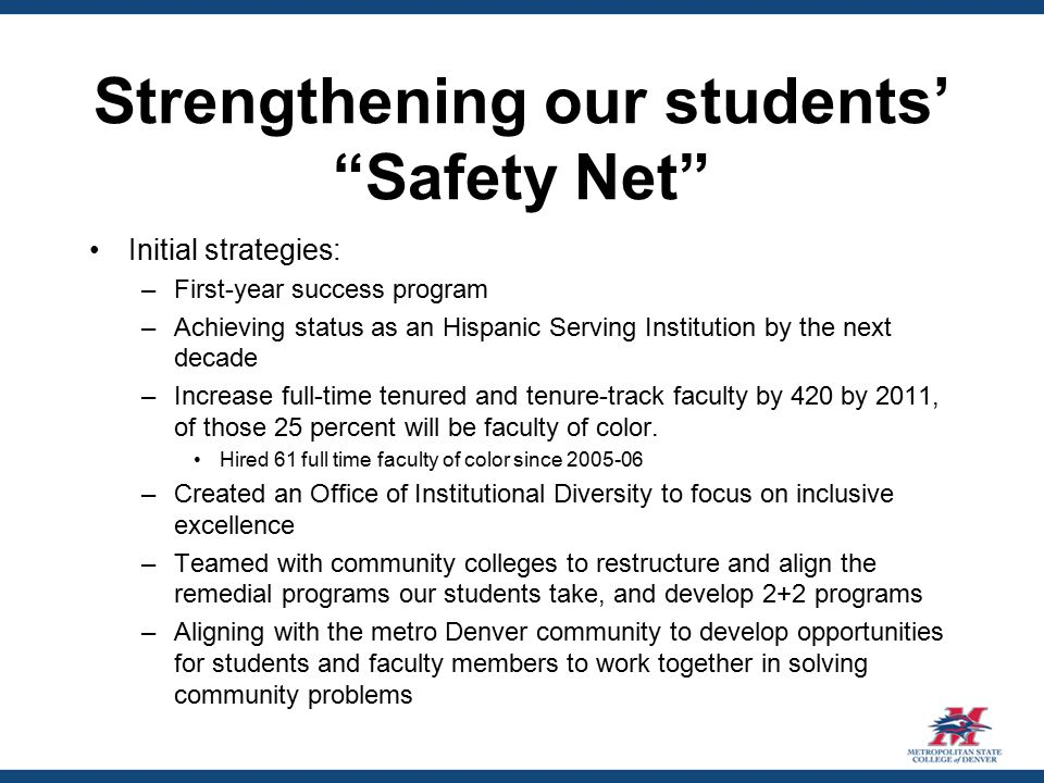 Strengthening our students' Safety Net Initial strategies: –First-year success program –Achieving status as an Hispanic Serving Institution by the next decade –Increase full-time tenured and tenure-track faculty by 420 by 2011, of those 25 percent will be faculty of color.