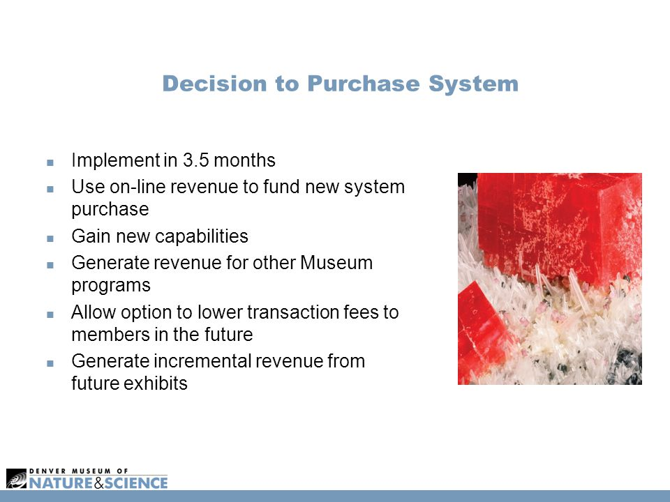 Decision to Purchase System Implement in 3.5 months Use on-line revenue to fund new system purchase Gain new capabilities Generate revenue for other Museum programs Allow option to lower transaction fees to members in the future Generate incremental revenue from future exhibits