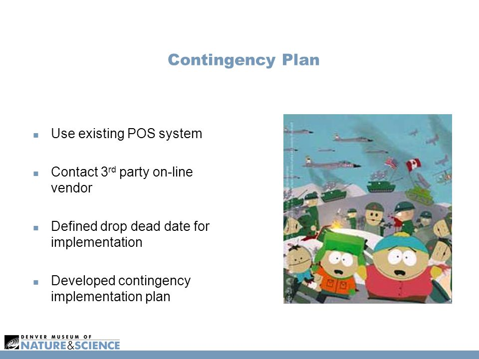 Contingency Plan Use existing POS system Contact 3 rd party on-line vendor Defined drop dead date for implementation Developed contingency implementat