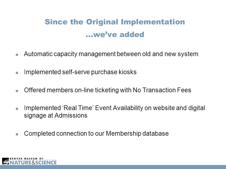 Since the Original Implementation …we've added Automatic capacity management between old and new system Implemented self-serve purchase kiosks Offered members on-line ticketing with No Transaction Fees Implemented 'Real Time' Event Availability on website and digital signage at Admissions Completed connection to our Membership database