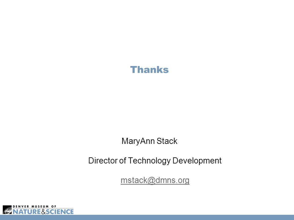 Thanks MaryAnn Stack Director of Technology Development mstack@dmns.org mstack@dmns.org