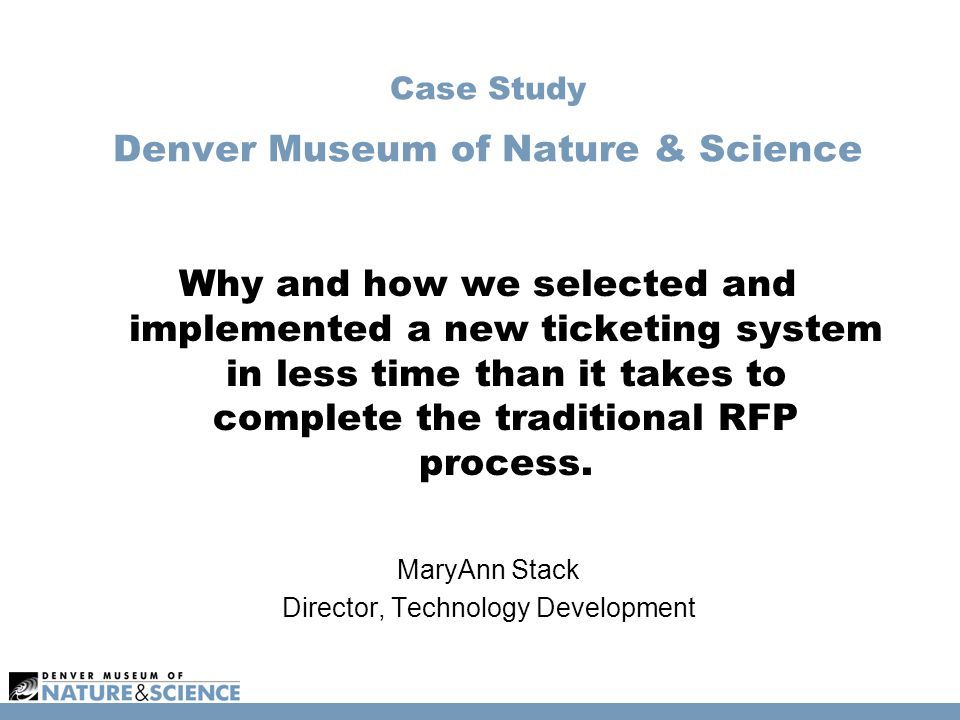 Case Study Denver Museum of Nature & Science Why and how we selected and implemented a new ticketing system in less time than it takes to complete the traditional RFP process.