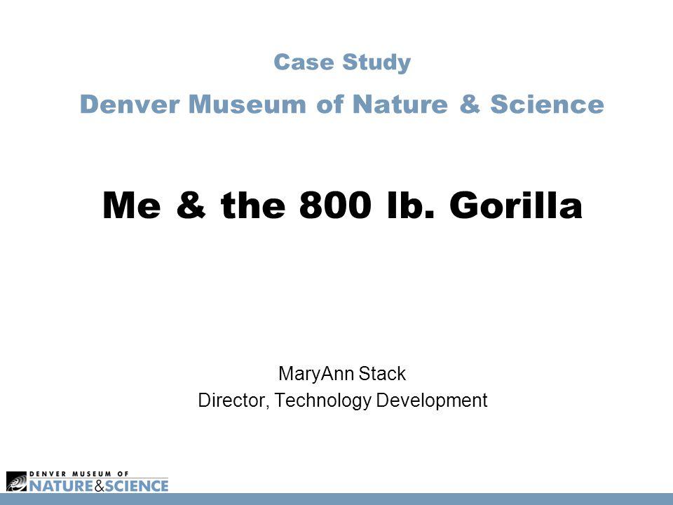 Case Study Denver Museum of Nature & Science Me & the 800 lb. Gorilla MaryAnn Stack Director, Technology Development