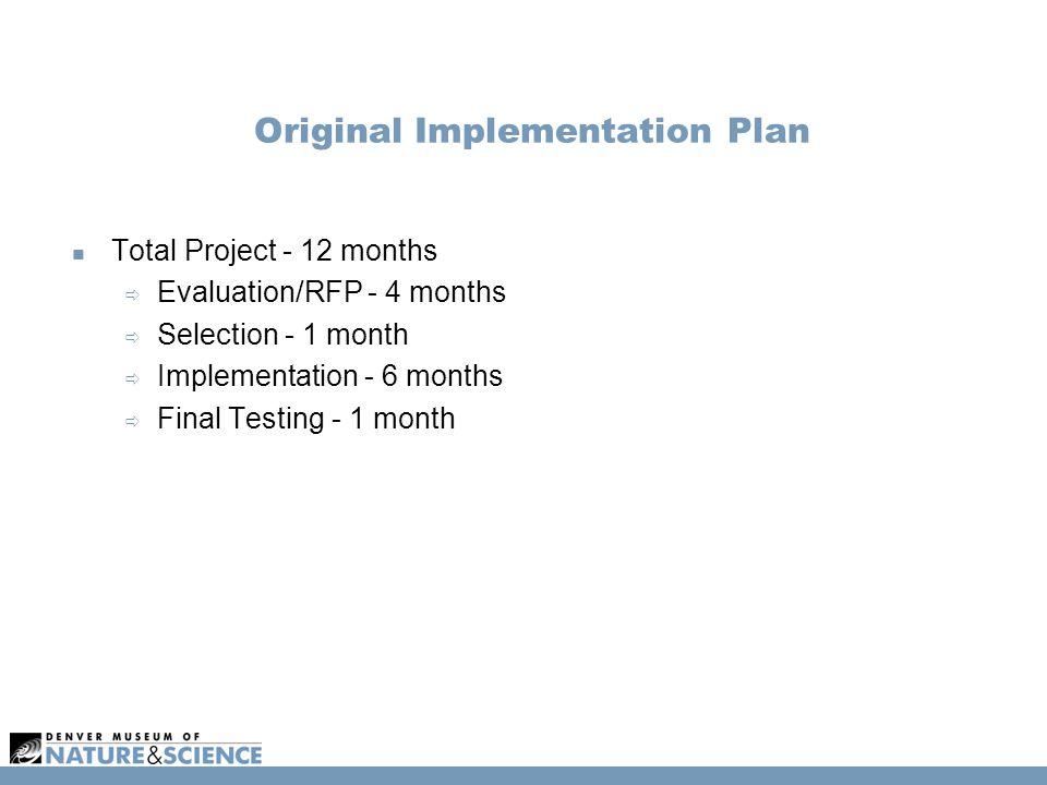 Original Implementation Plan Total Project - 12 months  Evaluation/RFP - 4 months  Selection - 1 month  Implementation - 6 months  Final Testing - 1 month