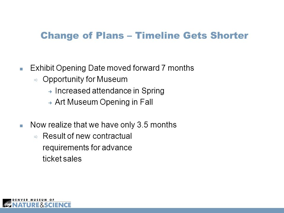 Change of Plans – Timeline Gets Shorter Exhibit Opening Date moved forward 7 months  Opportunity for Museum Increased attendance in Spring Art Museum Opening in Fall Now realize that we have only 3.5 months  Result of new contractual requirements for advance ticket sales