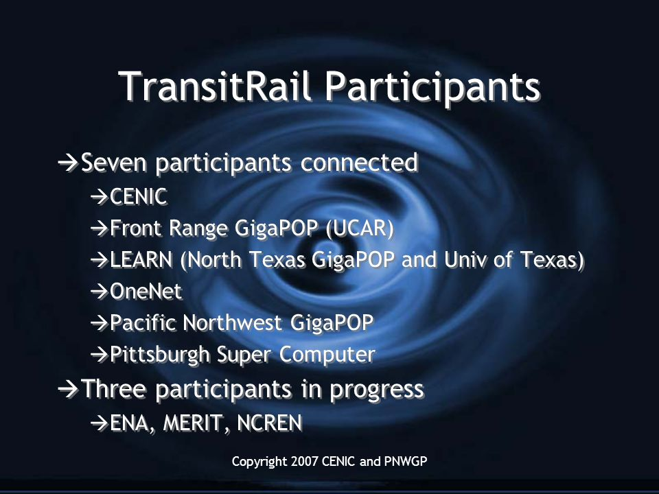 Copyright 2007 CENIC and PNWGP TransitRail Participants  Seven participants connected  CENIC  Front Range GigaPOP (UCAR)  LEARN (North Texas GigaPOP and Univ of Texas)  OneNet  Pacific Northwest GigaPOP  Pittsburgh Super Computer  Three participants in progress  ENA, MERIT, NCREN  Seven participants connected  CENIC  Front Range GigaPOP (UCAR)  LEARN (North Texas GigaPOP and Univ of Texas)  OneNet  Pacific Northwest GigaPOP  Pittsburgh Super Computer  Three participants in progress  ENA, MERIT, NCREN