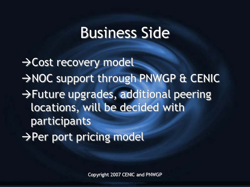 Copyright 2007 CENIC and PNWGP Business Side  Cost recovery model  NOC support through PNWGP & CENIC  Future upgrades, additional peering locations, will be decided with participants  Per port pricing model  Cost recovery model  NOC support through PNWGP & CENIC  Future upgrades, additional peering locations, will be decided with participants  Per port pricing model
