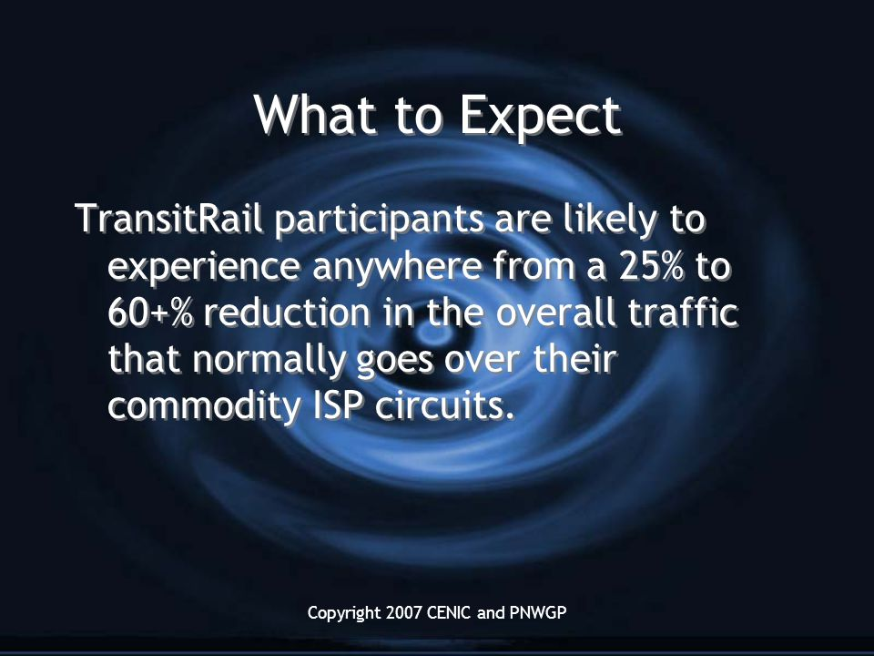 Copyright 2007 CENIC and PNWGP What to Expect TransitRail participants are likely to experience anywhere from a 25% to 60+% reduction in the overall traffic that normally goes over their commodity ISP circuits.