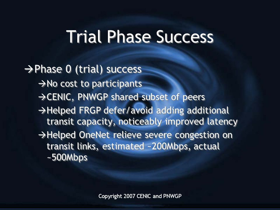 Copyright 2007 CENIC and PNWGP Trial Phase Success  Phase 0 (trial) success  No cost to participants  CENIC, PNWGP shared subset of peers  Helped FRGP defer/avoid adding additional transit capacity, noticeably improved latency  Helped OneNet relieve severe congestion on transit links, estimated ~200Mbps, actual ~500Mbps  Phase 0 (trial) success  No cost to participants  CENIC, PNWGP shared subset of peers  Helped FRGP defer/avoid adding additional transit capacity, noticeably improved latency  Helped OneNet relieve severe congestion on transit links, estimated ~200Mbps, actual ~500Mbps