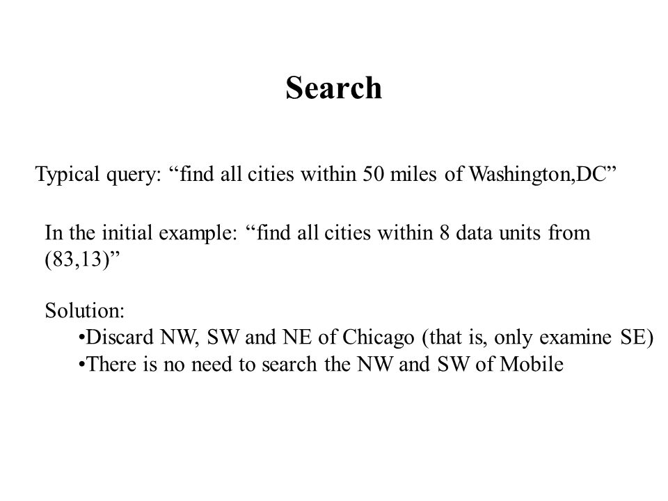 Search Typical query: find all cities within 50 miles of Washington,DC In the initial example: find all cities within 8 data units from (83,13) Solution: Discard NW, SW and NE of Chicago (that is, only examine SE) There is no need to search the NW and SW of Mobile
