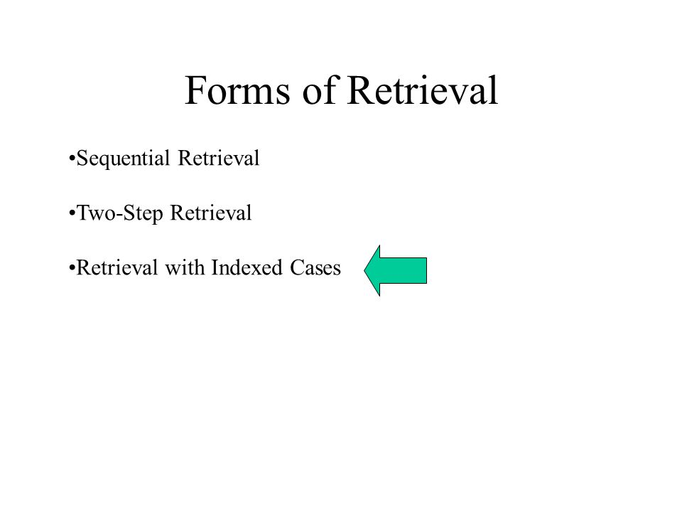 Forms of Retrieval Sequential Retrieval Two-Step Retrieval Retrieval with Indexed Cases