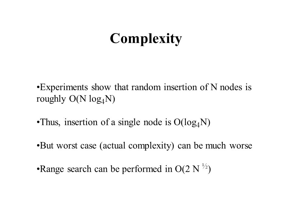 Complexity Experiments show that random insertion of N nodes is roughly O(N log 4 N) Thus, insertion of a single node is O(log 4 N) But worst case (actual complexity) can be much worse Range search can be performed in O(2 N ½ )