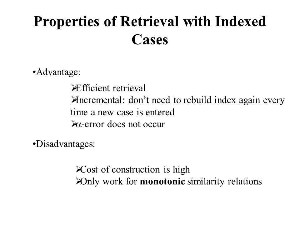 Properties of Retrieval with Indexed Cases Advantage: Disadvantages:  Efficient retrieval  Incremental: don't need to rebuild index again every time a new case is entered   -error does not occur  Cost of construction is high  Only work for monotonic similarity relations