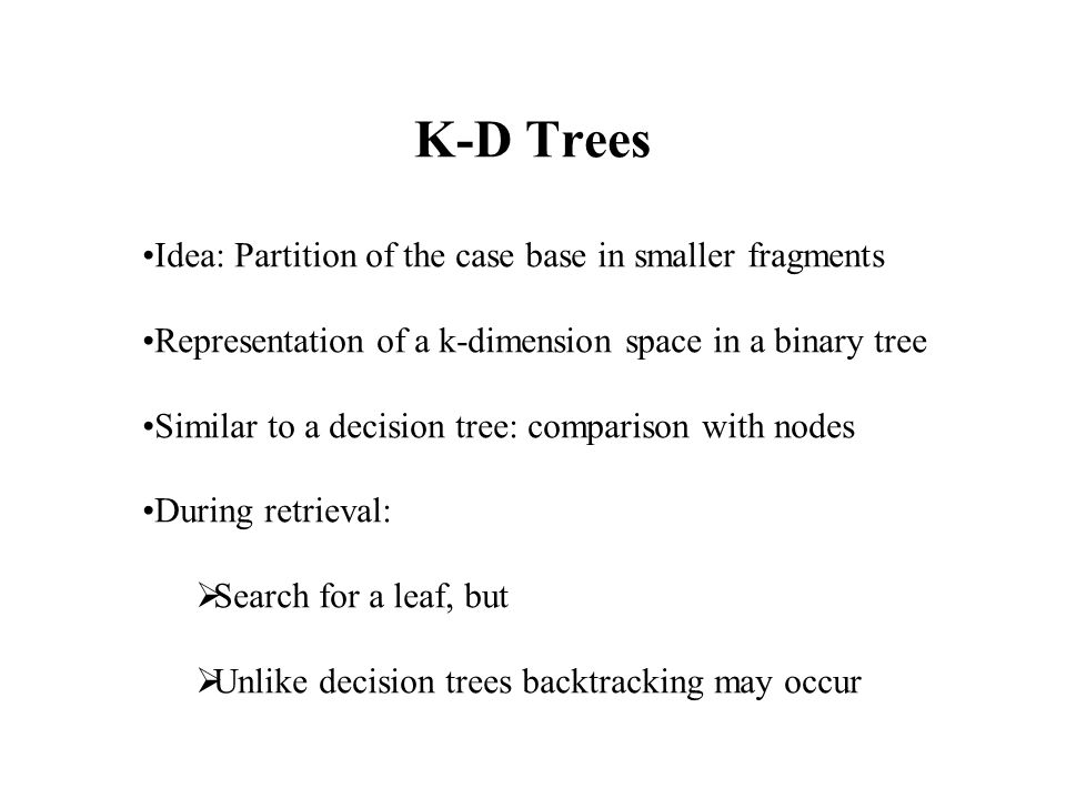 K-D Trees Idea: Partition of the case base in smaller fragments Representation of a k-dimension space in a binary tree Similar to a decision tree: comparison with nodes During retrieval:  Search for a leaf, but  Unlike decision trees backtracking may occur
