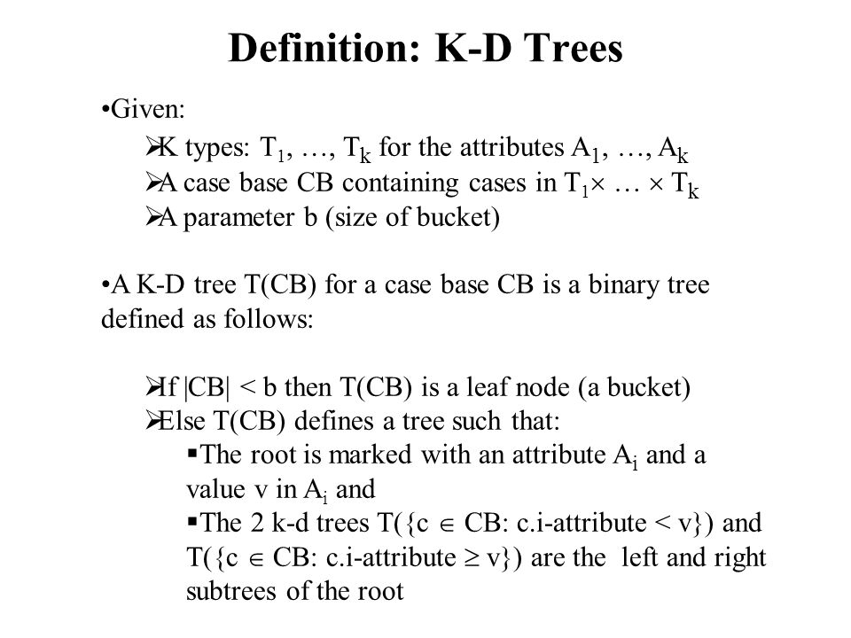 Definition: K-D Trees Given:  K types: T 1, …, T k for the attributes A 1, …, A k  A case base CB containing cases in T 1  …  T k  A parameter b (size of bucket) A K-D tree T(CB) for a case base CB is a binary tree defined as follows:  If |CB| < b then T(CB) is a leaf node (a bucket)  Else T(CB) defines a tree such that:  The root is marked with an attribute A i and a value v in A i and  The 2 k-d trees T({c  CB: c.i-attribute < v}) and T({c  CB: c.i-attribute  v}) are the left and right subtrees of the root