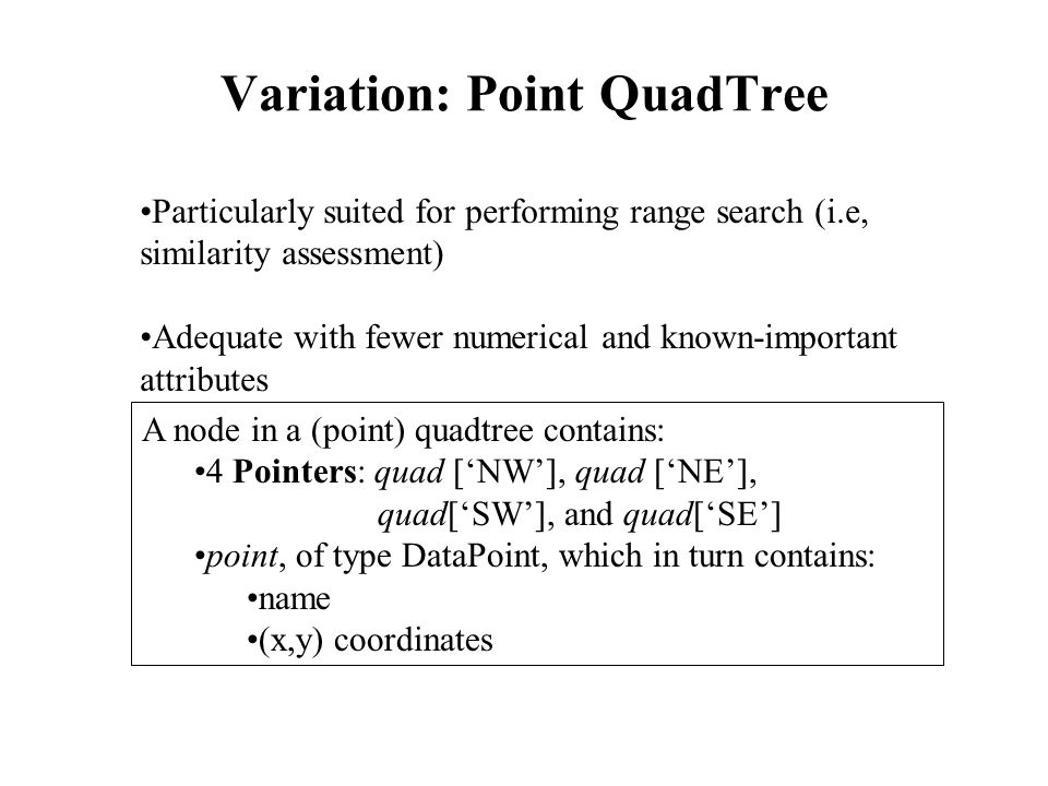 Variation: Point QuadTree Particularly suited for performing range search (i.e, similarity assessment) Adequate with fewer numerical and known-important attributes A node in a (point) quadtree contains: 4 Pointers: quad ['NW'], quad ['NE'], quad['SW'], and quad['SE'] point, of type DataPoint, which in turn contains: name (x,y) coordinates