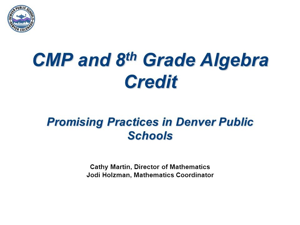 Denver Public Schools – Promising Practices District-wide Processes for Recording Algebra Credit in 8 th Grade Following the determination of Algebra credit, middle schools enroll students receiving Algebra credit in a new course: 8 th Grade Algebra/CMP.