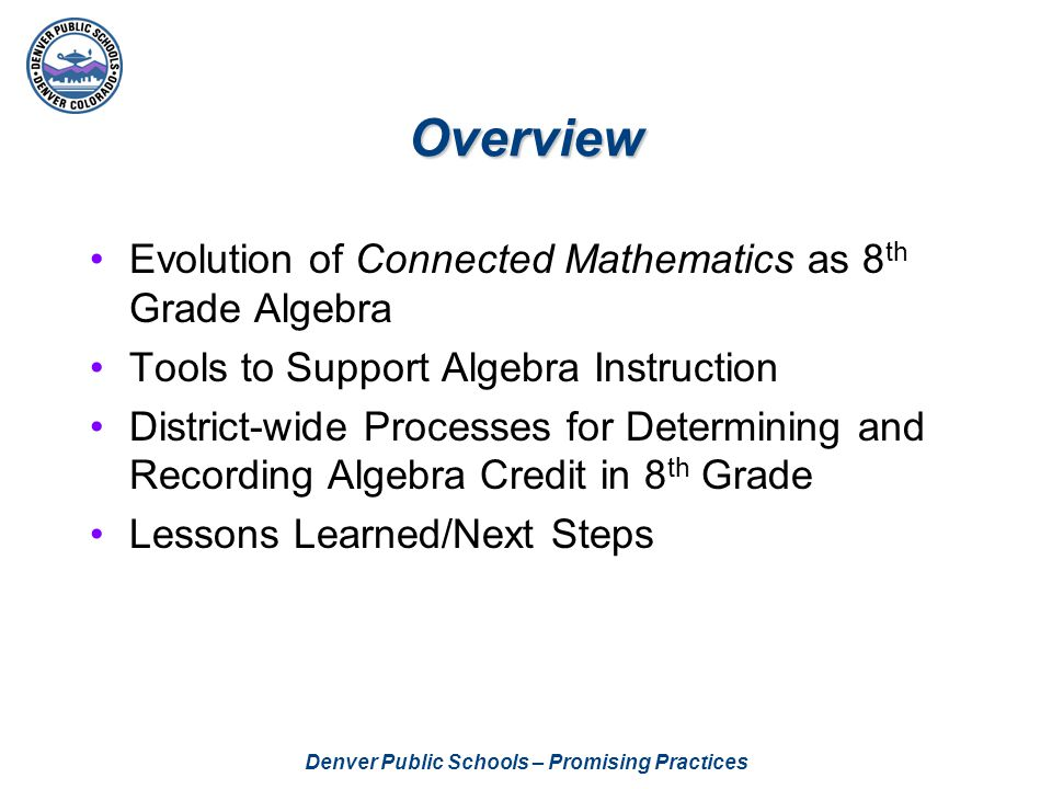 Denver Public Schools – Promising Practices Overview Evolution of Connected Mathematics as 8 th Grade Algebra Tools to Support Algebra Instruction District-wide Processes for Determining and Recording Algebra Credit in 8 th Grade Lessons Learned/Next Steps