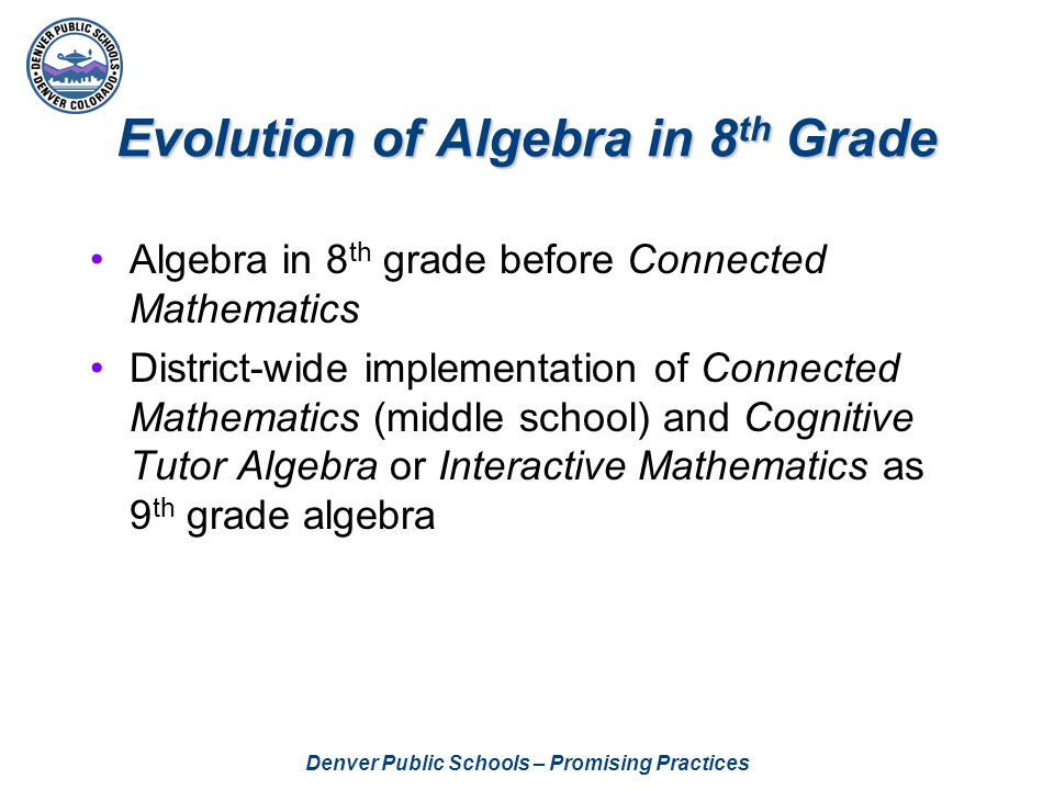 Denver Public Schools – Promising Practices Tools to Support Algebra Instruction Status of Class (Big Ideas) for Cognitive Tutor Algebra—Spring 2004 Algebra Skills and Procedures in Connected Mathematics—Spring 2004 Status of Class (Big Ideas) for Connected Mathematics (7 th and 8 th )—Summer 2004 Pacing and Planning Guide for Connected Mathematics (8 th )—Summer 2004