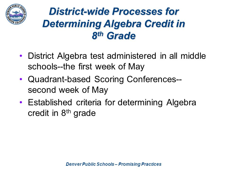 Denver Public Schools – Promising Practices District-wide Processes for Determining Algebra Credit in 8 th Grade District Algebra test administered in all middle schools--the first week of May Quadrant-based Scoring Conferences-- second week of May Established criteria for determining Algebra credit in 8 th grade