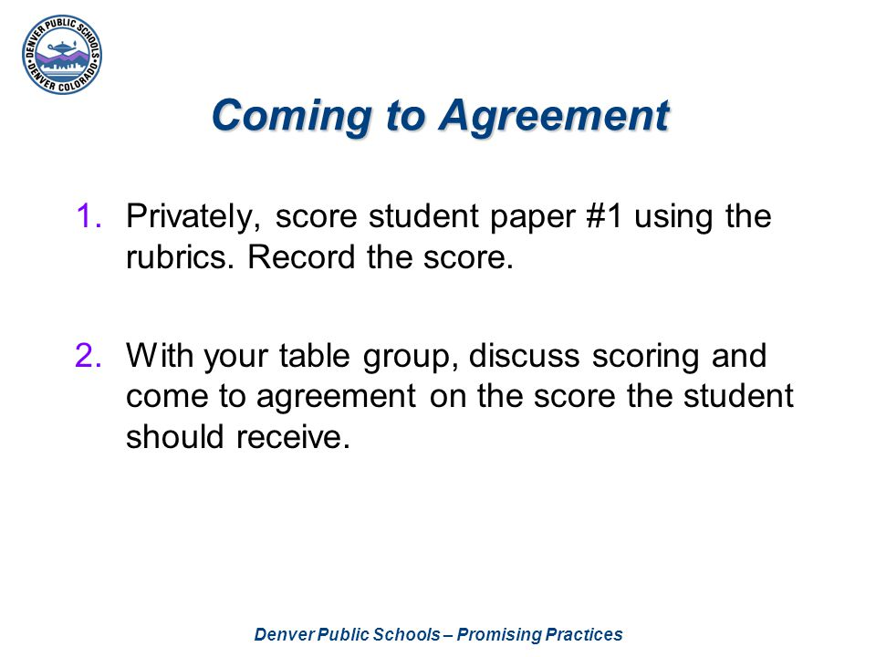 Denver Public Schools – Promising Practices Scoring Process For student papers #2 and #3: Each table member records his/her score on a post-it note attached to the paper and folds the post-it note to cover score.