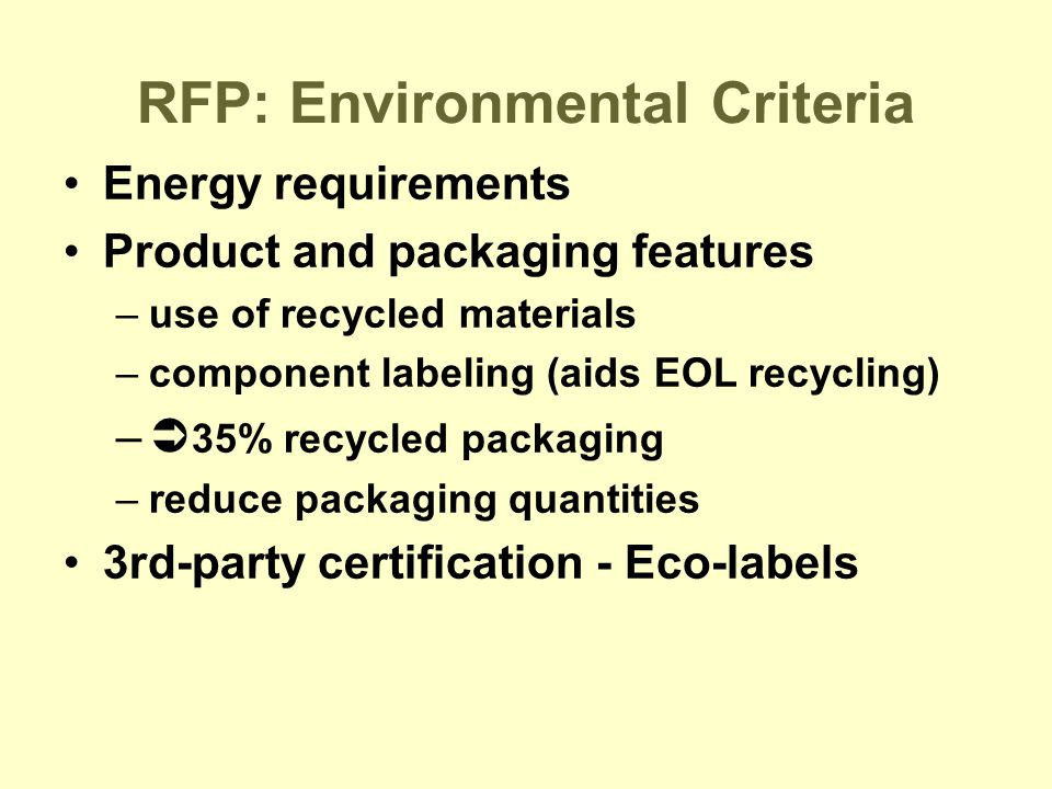 RFP: Environmental Criteria Energy requirements Product and packaging features –use of recycled materials –component labeling (aids EOL recycling) –  35% recycled packaging –reduce packaging quantities 3rd-party certification - Eco-labels